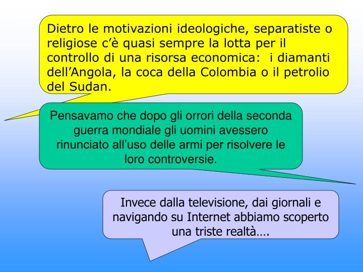 Dietro le motivazioni ideologiche, separatiste o religiose c'è quasi sempre la lotta per il controllo di una risorsa economica:  i diamanti dell'Angola, la coca della Colombia o il petrolio del Sudan.