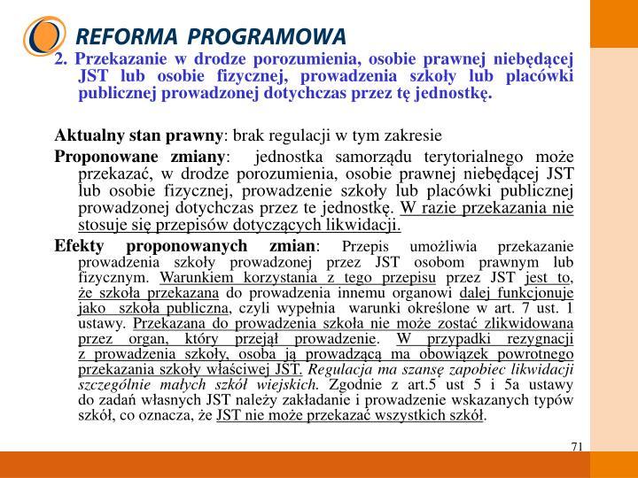 2. Przekazanie w drodze porozumienia, osobie prawnej niebędącej JST lub osobie fizycznej, prowadzenia szkoły lub placówki publicznej prowadzonej dotychczas przez tę jednostkę.