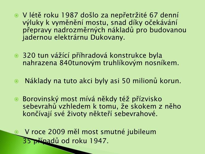 V lt roku 1987 dolo za nepetrit 67 denn vluky k vymnn mostu, snad dky oekvn pepravy nadrozmrnch nklad pro budovanou jadernou elektrrnu Dukovany.