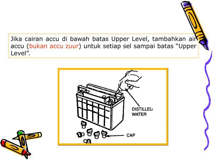 Jika cairan accu di bawah batas Upper Level, tambahkan air accu (