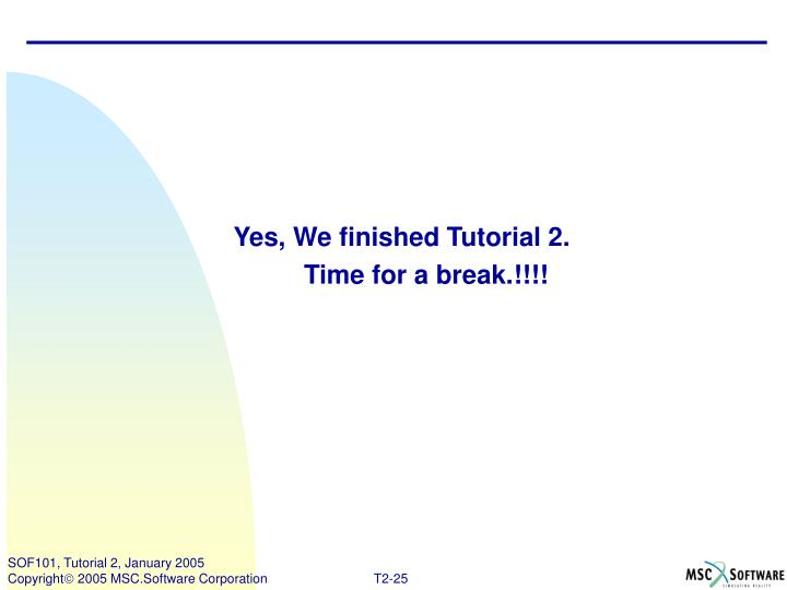 Yes, We finished Tutorial 2.