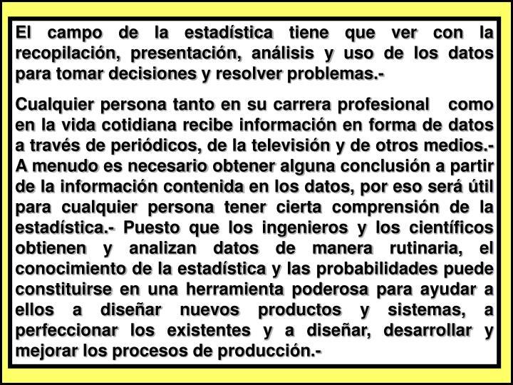El campo de la estadística tiene que ver con la recopilación, presentación, análisis y uso de los datos para tomar decisiones y resolver problemas.-