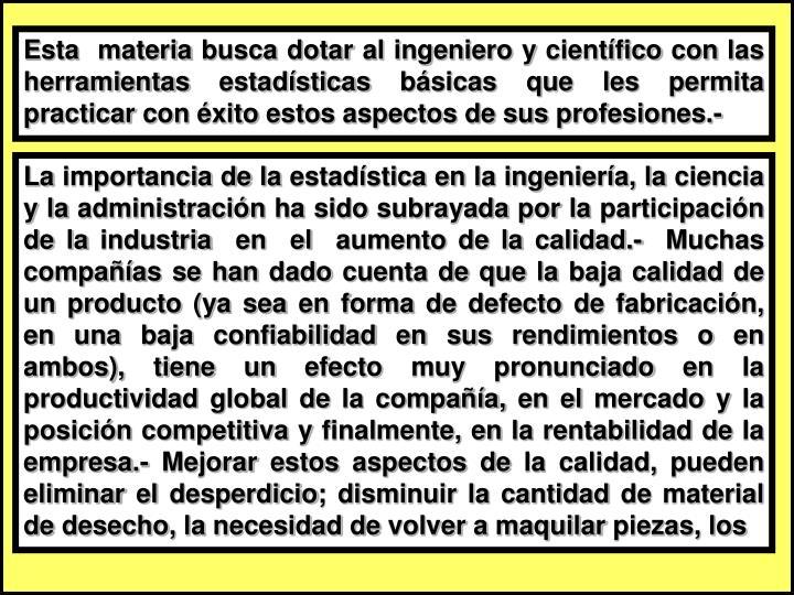 Esta  materia busca dotar al ingeniero y científico con las herramientas estadísticas básicas que les permita practicar con éxito estos aspectos de sus profesiones.-