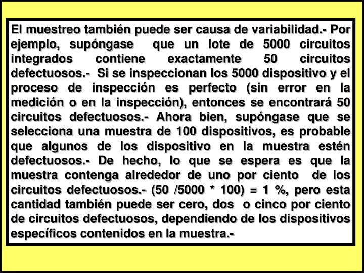 El muestreo también puede ser causa de variabilidad.- Por ejemplo, supóngase  que un lote de 5000 circuitos integrados contiene exactamente 50 circuitos defectuosos.-  Si se inspeccionan los 5000 dispositivo y el proceso de inspección es perfecto (sin error en la medición o en la inspección), entonces se encontrará 50 circuitos defectuosos.- Ahora bien, supóngase que se selecciona una muestra de 100 dispositivos, es probable que algunos de los dispositivo en la muestra estén defectuosos.- De hecho, lo que se espera es que la muestra contenga alrededor de uno por ciento  de los circuitos defectuosos.- (50 /5000 * 100) = 1 %, pero esta cantidad también puede ser cero, dos  o cinco por ciento de circuitos defectuosos, dependiendo de los dispositivos específicos contenidos en la muestra.-