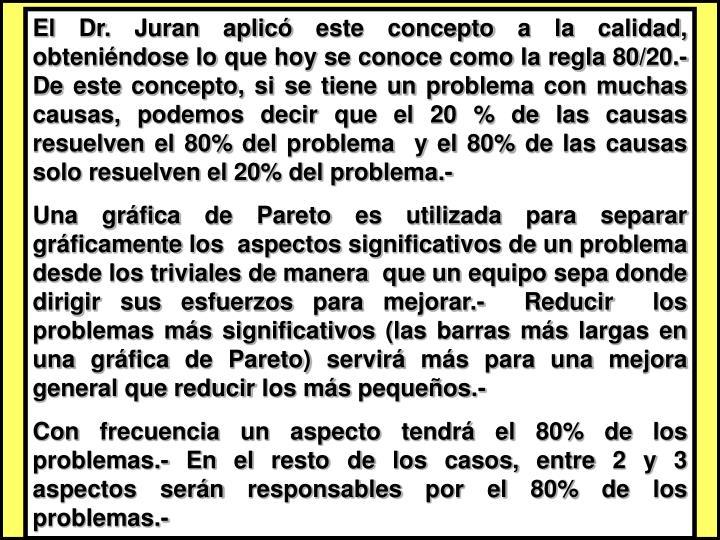 El Dr. Juran aplicó este concepto a la calidad, obteniéndose lo que hoy se conoce como la regla 80/20.- De este concepto, si se tiene un problema con muchas causas, podemos decir que el 20 % de las causas resuelven el 80% del problema  y el 80% de las causas solo resuelven el 20% del problema.-