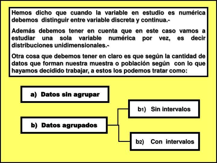 Hemos dicho que cuando la variable en estudio es numérica debemos  distinguir entre variable discreta y continua.-