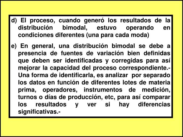d) El proceso, cuando generó los resultados de la distribución bimodal, estuvo operando en condiciones diferentes (una para cada moda)