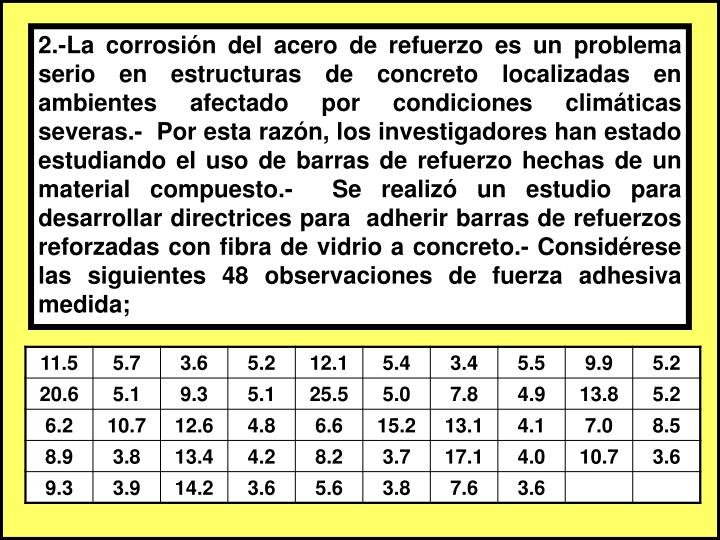 2.-La corrosión del acero de refuerzo es un problema serio en estructuras de concreto localizadas en ambientes afectado por condiciones climáticas severas.-  Por esta razón, los investigadores han estado estudiando el uso de barras de refuerzo hechas de un material compuesto.-  Se realizó un estudio para desarrollar directrices para  adherir barras de refuerzos reforzadas con fibra de vidrio a concreto.- Considérese las siguientes 48 observaciones de fuerza adhesiva medida;