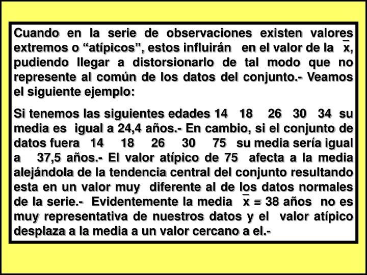 """Cuando en la serie de observaciones existen valores extremos o """"atípicos"""", estos influirán   en el valor de la x, pudiendo llegar a distorsionarlo de tal modo que no represente al común de los datos del conjunto.- Veamos el siguiente ejemplo:"""