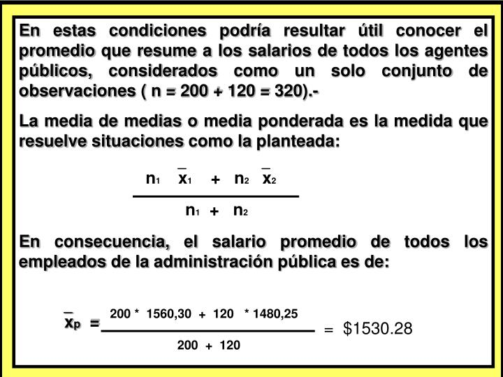 En estas condiciones podría resultar útil conocer el promedio que resume a los salarios de todos los agentes públicos, considerados como un solo conjunto de observaciones ( n = 200 + 120 = 320).-