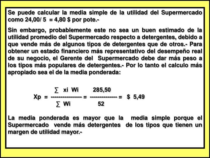 Se puede calcular la media simple de la utilidad del Supermercado como 24,00/ 5  = 4,80 $ por pote.-