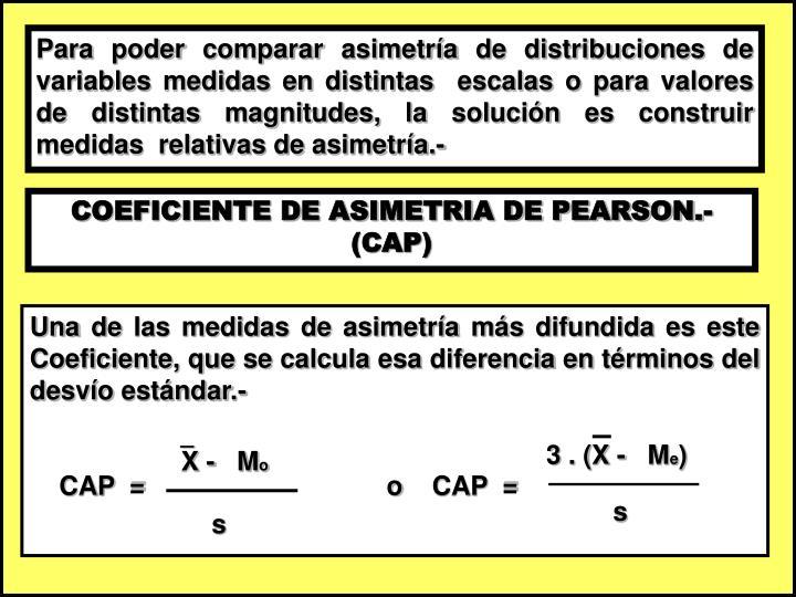 Para poder comparar asimetría de distribuciones de variables medidas en distintas  escalas o para valores de distintas magnitudes, la solución es construir medidas  relativas de asimetría.-
