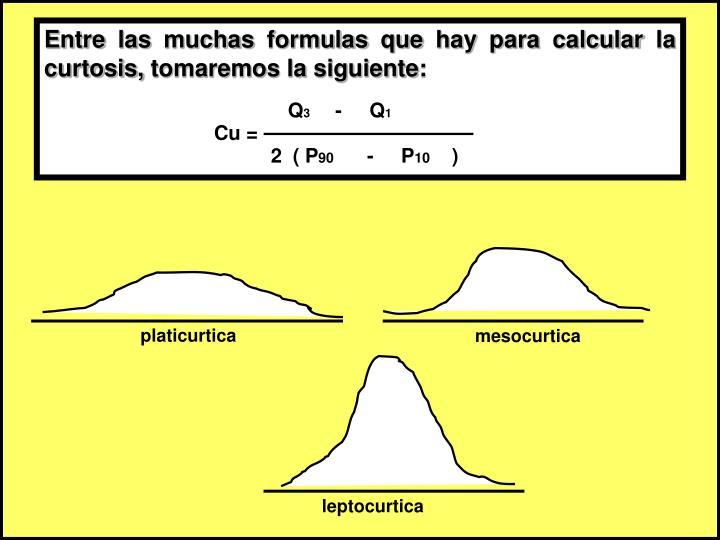 Entre las muchas formulas que hay para calcular la curtosis, tomaremos la siguiente:
