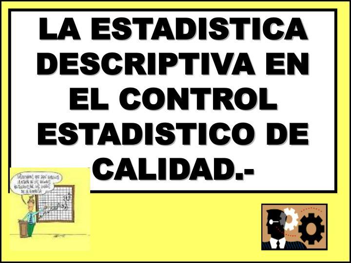 LA ESTADISTICA DESCRIPTIVA EN EL CONTROL ESTADISTICO DE CALIDAD.-
