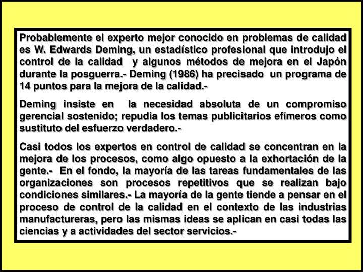 Probablemente el experto mejor conocido en problemas de calidad es W. Edwards Deming, un estadístico profesional que introdujo el control de la calidad  y algunos métodos de mejora en el Japón durante la posguerra.- Deming (1986) ha precisado  un programa de 14 puntos para la mejora de la calidad.-