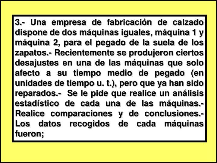 3.- Una empresa de fabricación de calzado dispone de dos máquinas iguales, máquina 1 y máquina 2, para el pegado de la suela de los zapatos.- Recientemente se produjeron ciertos desajustes en una de las máquinas que solo afecto a su tiempo medio de pegado (en unidades de tiempo u. t.), pero que ya han sido reparados.-  Se le pide que realice un análisis estadístico de cada una de las máquinas.- Realice comparaciones y de conclusiones.- Los datos recogidos de cada máquinas fueron;