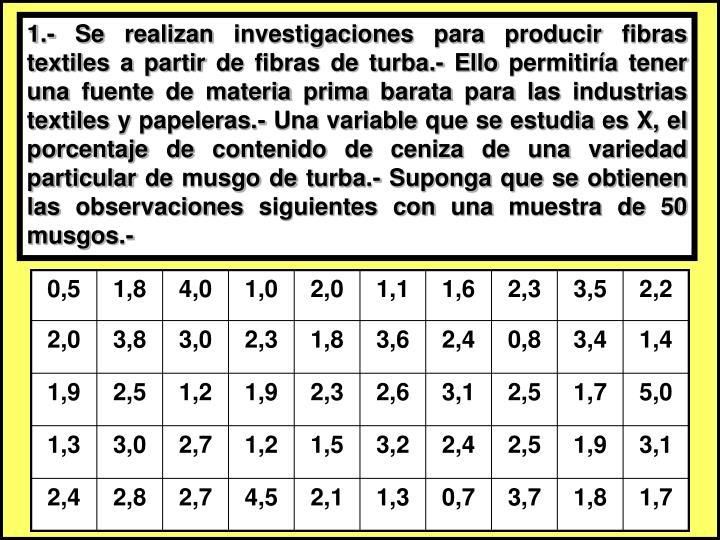 1.- Se realizan investigaciones para producir fibras textiles a partir de fibras de turba.- Ello permitiría tener una fuente de materia prima barata para las industrias textiles y papeleras.- Una variable que se estudia es X, el porcentaje de contenido de ceniza de una variedad particular de musgo de turba.- Suponga que se obtienen las observaciones siguientes con una muestra de 50 musgos.-
