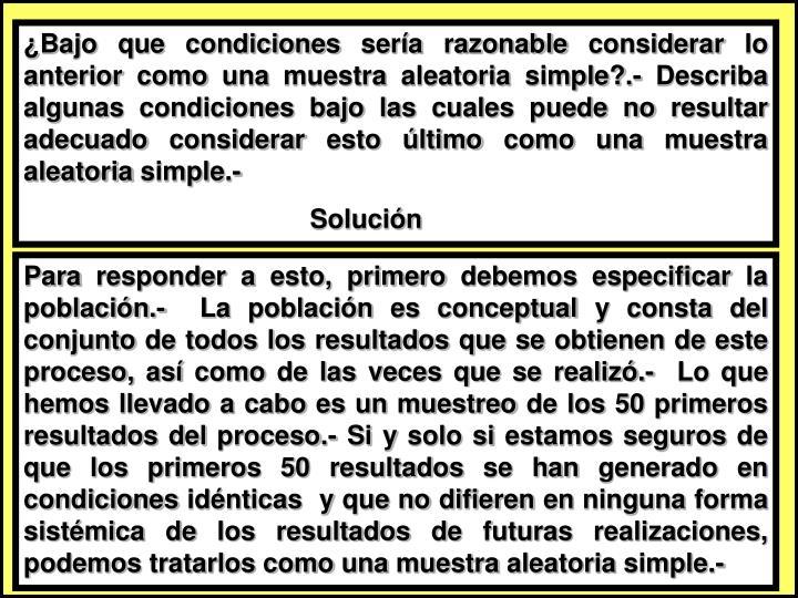 ¿Bajo que condiciones sería razonable considerar lo anterior como una muestra aleatoria simple?.- Describa algunas condiciones bajo las cuales puede no resultar adecuado considerar esto último como una muestra aleatoria simple.-