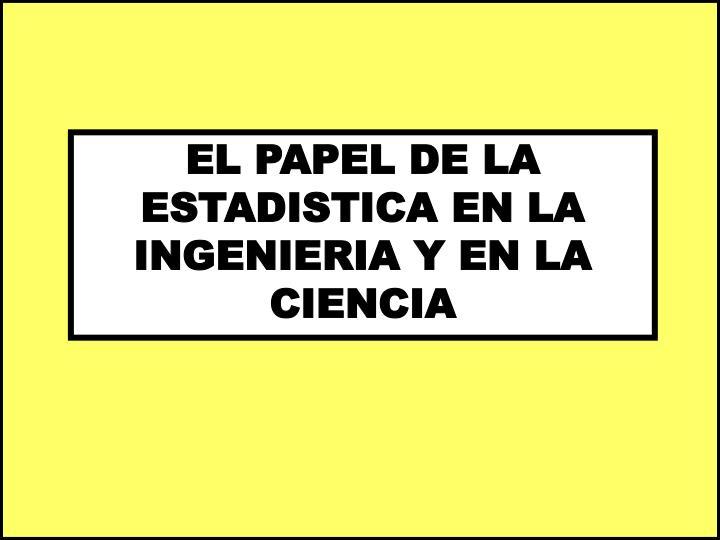 EL PAPEL DE LA ESTADISTICA EN LA  INGENIERIA Y EN LA CIENCIA