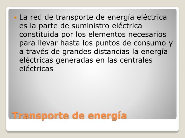 La red de transporte de energía eléctrica  es la parte de suministro eléctrica constituida por los elementos necesarios para llevar hasta los puntos de consumo y a través de grandes distancias la energía eléctricas generadas en las centrales eléctricas