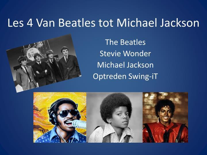 Les 4 Van Beatles tot Michael Jackson