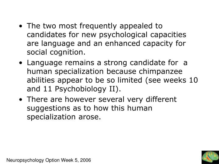 The two most frequently appealed to candidates for new psychological capacities are language and an enhanced capacity for social cognition.