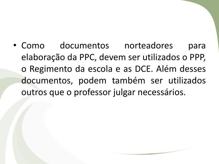 Como documentos norteadores para elaboração da PPC, devem ser utilizados o PPP, o Regimento da escola e as DCE. Além desses documentos, podem também ser utilizados outros que o professor julgar necessários.