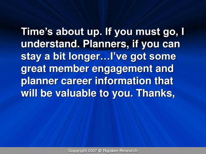 Time's about up. If you must go, I understand. Planners, if you can stay a bit longer…I've got some great member engagement and planner career information that will be valuable to you. Thanks,