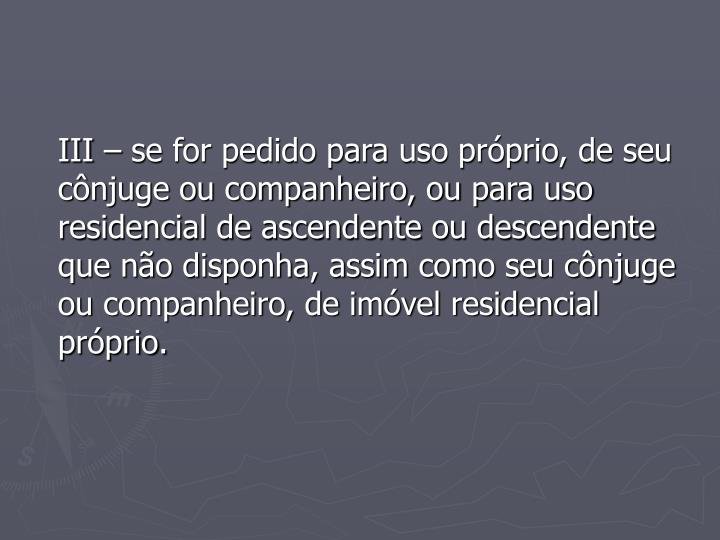 III – se for pedido para uso próprio, de seu cônjuge ou companheiro, ou para uso residencial de ascendente ou descendente que não disponha, assim como seu cônjuge ou companheiro, de imóvel residencial próprio.