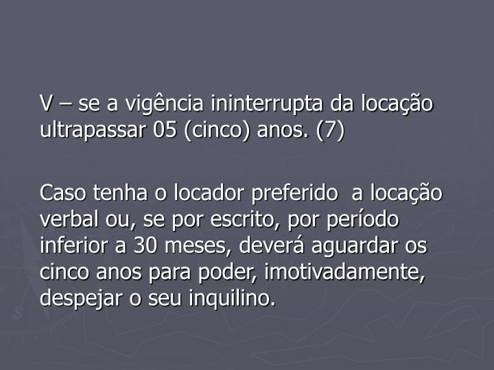 V – se a vigência ininterrupta da locação ultrapassar 05 (cinco) anos. (7)