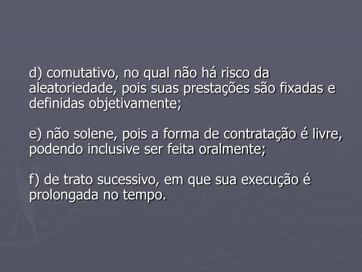 d) comutativo, no qual não há risco da aleatoriedade, pois suas prestações são fixadas e definidas objetivamente;