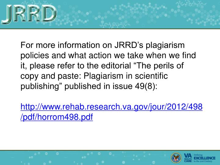 "For more information on JRRD's plagiarism policies and what action we take when we find it, please refer to the editorial ""The perils of copy and paste: Plagiarism in scientific publishing"" published in issue 49(8):"