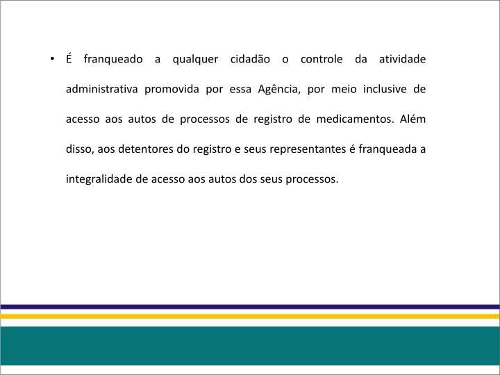 É franqueado a qualquer cidadão o controle da atividade administrativa promovida por essa Agência, por meio inclusive de acesso aos autos de processos de registro de medicamentos. Além disso, aos detentores do registro e seus representantes é franqueada a integralidade de acesso aos autos dos seus processos.