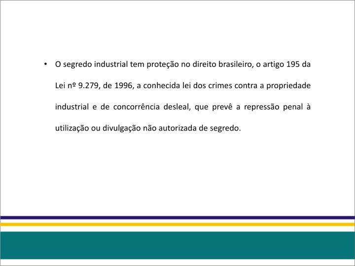 O segredo industrial tem proteção no direito brasileiro, o artigo 195 da Lei nº 9.279, de 1996, a conhecida lei dos crimes contra a propriedade industrial e de concorrência desleal, que prevê a repressão penal à utilização ou divulgação não autorizada de segredo.