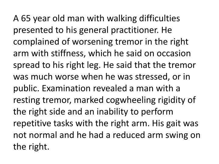 A 65 year old man with walking difficulties presented to his general practitioner. He complained of worsening tremor in the right arm with stiffness, which he said on occasion spread to his right leg. He said that the tremor was much worse when he was stressed, or in public. Examination revealed a man with a resting tremor, marked cogwheeling rigidity of the right side and an inability to perform repetitive tasks with the right arm. His gait was not normal and he had a reduced arm swing on the right.