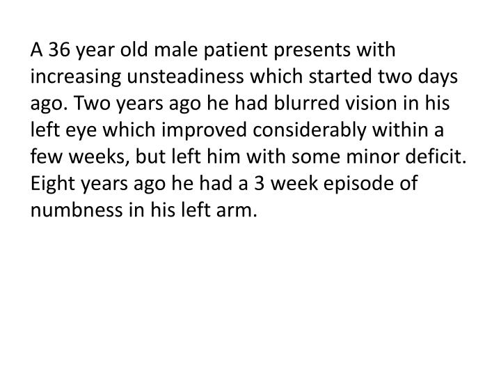 A 36 year old male patient presents with increasing unsteadiness which started two days ago. Two years ago he had blurred vision in his left eye which improved considerably within a few weeks, but left him with some minor deficit. Eight years ago he had a 3 week episode of numbness in his left arm.