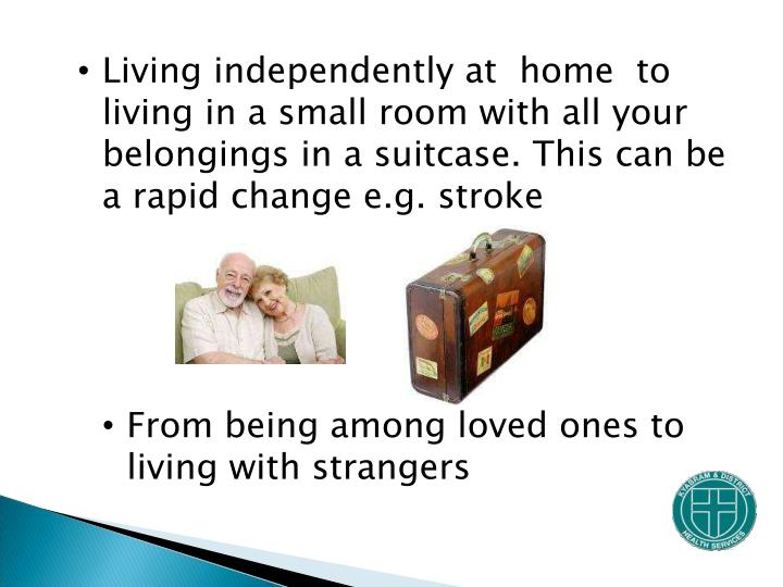 Living independently at  home  to living in a small room with all your belongings in a suitcase. This can be a rapid change e.g. stroke