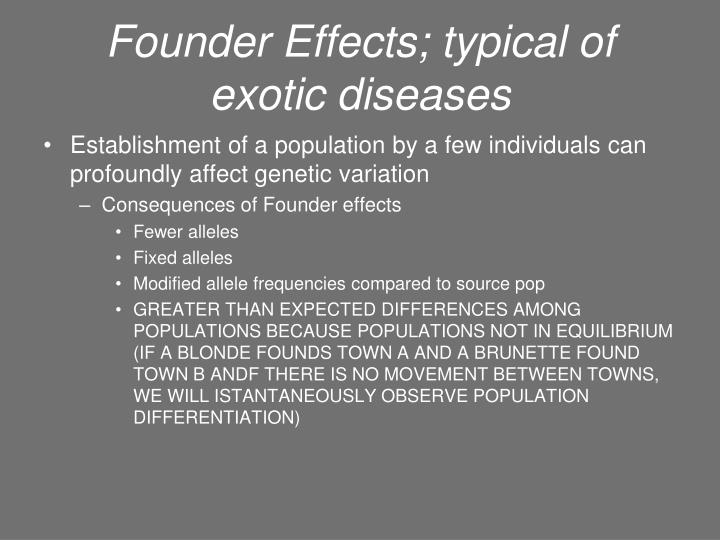 Founder Effects; typical of exotic diseases