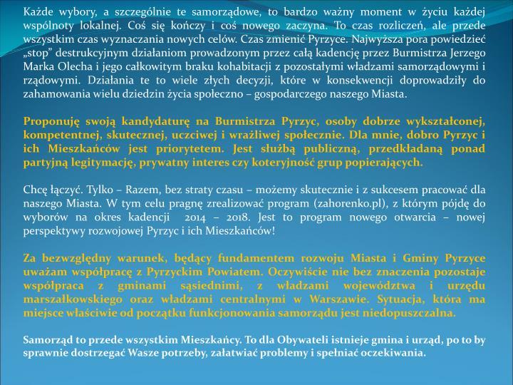 """Każde wybory, a szczególnie te samorządowe, to bardzo ważny moment w życiu każdej wspólnoty lokalnej. Coś się kończy i coś nowego zaczyna. To czas rozliczeń, ale przede wszystkim czas wyznaczania nowych celów. Czas zmienić Pyrzyce. Najwyższa pora powiedzieć """"stop"""" destrukcyjnym działaniom prowadzonym przez całą kadencję przez Burmistrza Jerzego Marka Olecha i jego całkowitym braku kohabitacji z pozostałymi władzami samorządowymi i rządowymi. Działania te to wiele złych decyzji, które w konsekwencji doprowadziły do zahamowania wielu dziedzin życia społeczno – gospodarczego naszego Miasta."""
