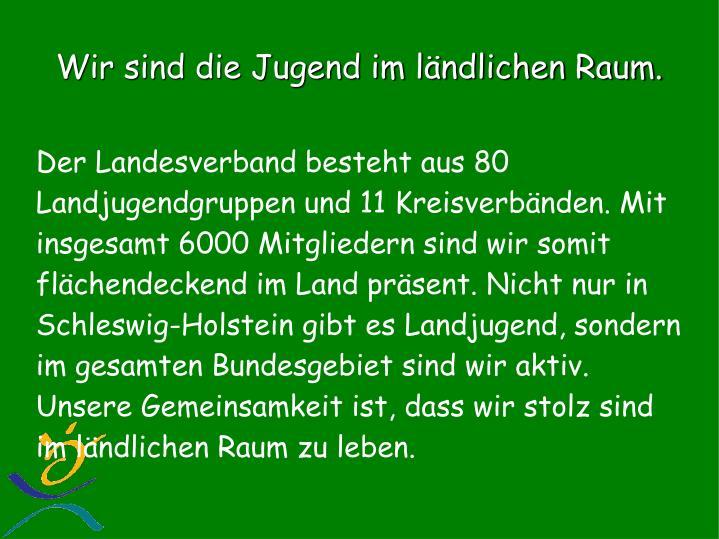 Der Landesverband besteht aus 80 Landjugendgruppen und 11 Kreisverbänden. Mit insgesamt 6000 Mitgliedern sind wir somit flächendeckend im Land präsent. Nicht nur in Schleswig-Holstein gibt es Landjugend, sondern im gesamten Bundesgebiet sind wir aktiv.