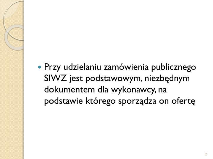 Przy udzielaniu zamówienia publicznego SIWZ jest podstawowym, niezbędnym dokumentem dla wykonawcy, na podstawie którego sporządza on ofertę
