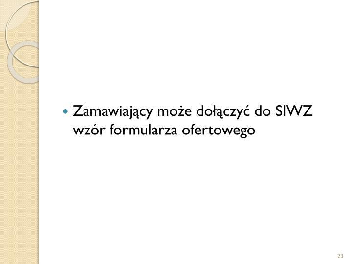 Zamawiający może dołączyć do SIWZ wzór formularza ofertowego