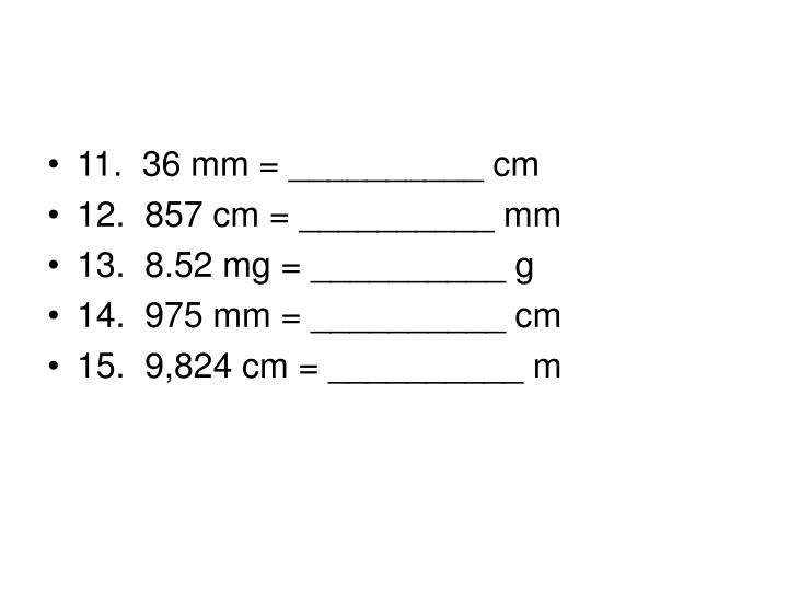 11. 36 mm = __________ cm
