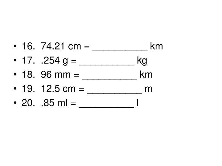16. 74.21 cm = __________ km