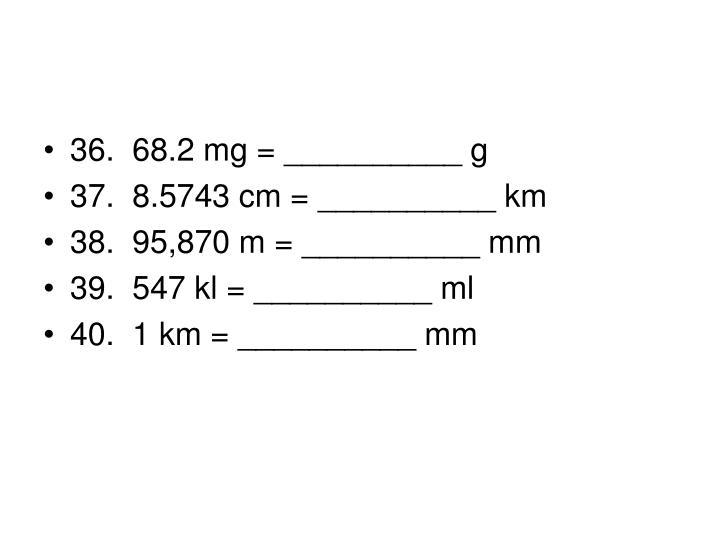 36. 68.2 mg = __________ g