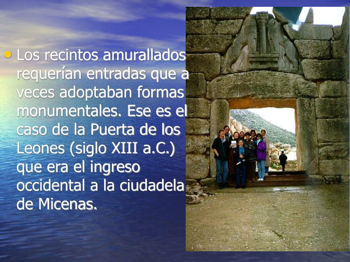 Los recintos amurallados requerían entradas que a veces adoptaban formas monumentales. Ese es el caso de la Puerta de los Leones (siglo XIII a.C.) que era el ingreso occidental a la ciudadela de Micenas.