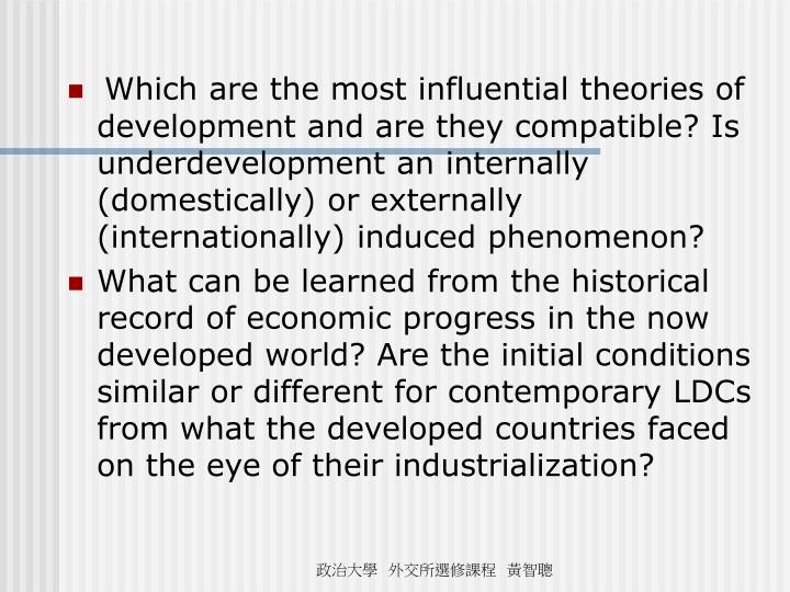 Which are the most influential theories of development and are they compatible? Is underdevelopment an internally (domestically) or externally (internationally) induced phenomenon?