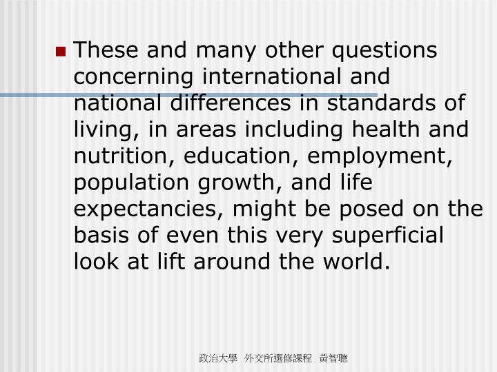 These and many other questions concerning international and national differences in standards of living, in areas including health and nutrition, education, employment, population growth, and life expectancies, might be posed on the basis of even this very superficial look at lift around the world.