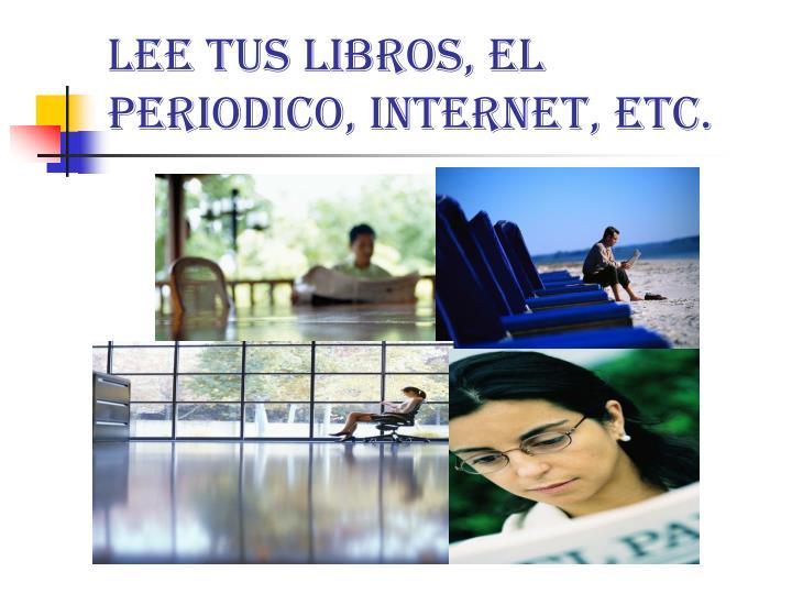 Lee tus libros, el periodico, Internet, etc.