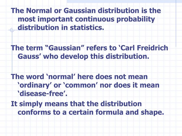 The Normal or Gaussian distribution is the most important continuous probability distribution in statistics.